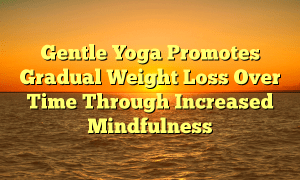 Gentle Yoga Promotes Gradual Weight Loss Over Time Through Increased Mindfulness