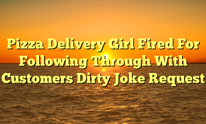 Pizza Delivery Girl Fired For Following Through With Customers Dirty Joke Request