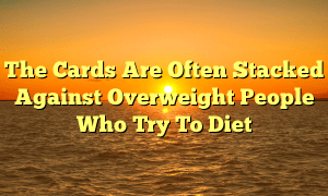 The Cards Are Often Stacked Against Overweight People Who Try To Diet