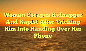 Woman Escapes Kidnapper And Rapist After Tricking Him Into Handing Over Her Phone