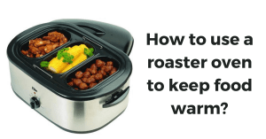 How to use a roaster oven to keep food warm