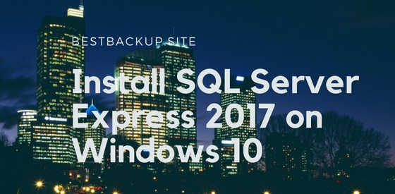 A Beginners Guide to Install SQL Server Express 2017 on Windows 10