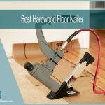 The Best Hardwood Floor Nailer   Guide and Top Picks of 2021