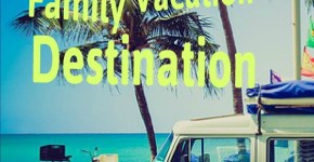 How to Choose Your Family Vacation Destination