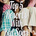 Top 5 Resorts With Kid Spas