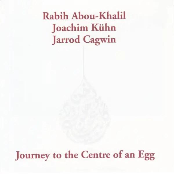 Rabih Abou-Khalil, Joachim Kühn, Jarrod Cagwin - Journey To The Centre Of An Egg