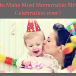 How to Make Most Memorable Birthday Celebration ever?