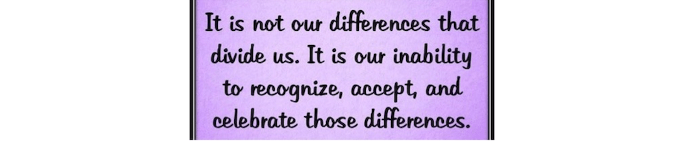 It is not our differences that divide us. It is our inability to recognize, accept, and celebrate those differences.