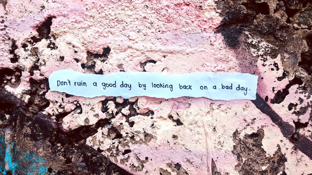 don't ruin a good day by looking back on a bad day