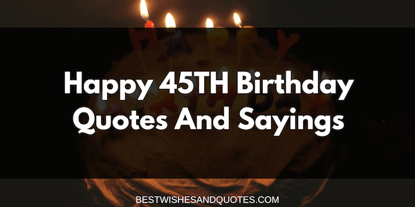 Happy 45th Birthday Quotes And Sayings Best Wishes And Words From The Heart
