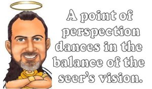A point of perspection dances in the balance of the seer's vision.