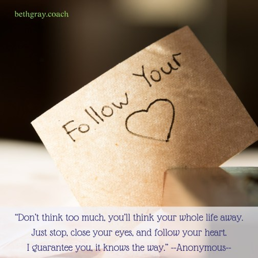"""""""Don't think too much, you'll think your whole life away. Just stop, close your eyes, and follow your heart. I guarantee you, it knows the way."""" Anonymous"""
