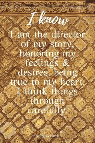 I am the director of my story, honoring my feelings & desires, being true to my heart. I think things through carefully.