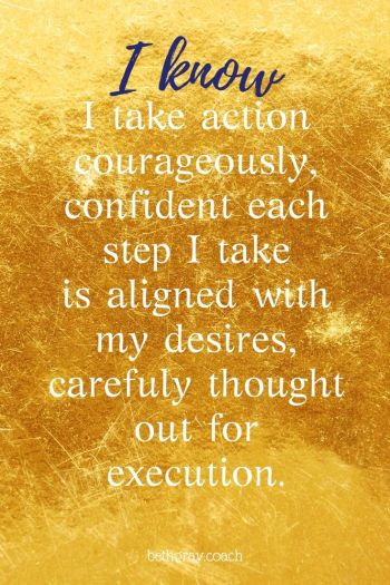 I take action courageously, confident each step I take is aligned with my desires, carefully thought out for execution.