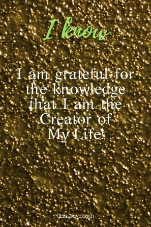 I am grateful for the knowledge that I am the Creator of My Life!