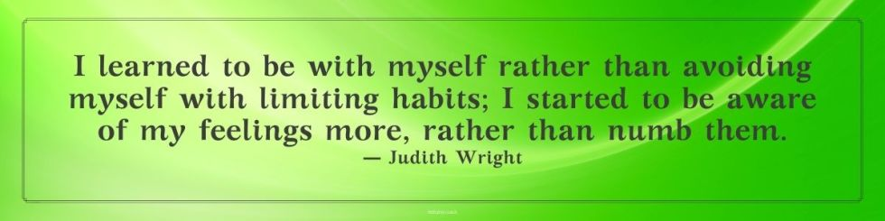 I learned to be with myself rather than avoiding myself with limiting habits; I started to be aware of my feelings more, rather than numb them. Judith Wright