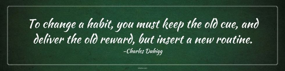 be aware to change your habits, To change a habit, you must keep the old cue, and deliver the old reward, but insert a new routine. -Charles Duhigg
