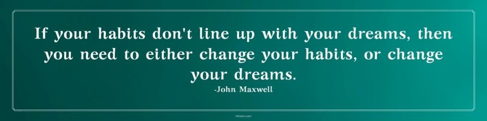 If your habits don't line up with your dreams, then you need to either change your habits, or change your dreams. - John Maxwell