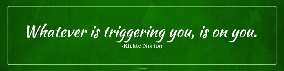 Whatever is triggering you, is on you. -Richie Norton, practicing awareness, how to be aware of your triggers