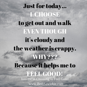 Just for today I choose to get out and walk even though it's cloudy and the weather is crappy.  Why? Because it helps me to feel good!  Join me in choosing to feel good www.BethSawickie.com