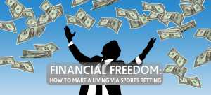 Financial Freedom: How To Make a Living via Sports Betting