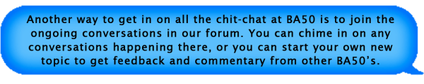 Another way to get in on all the chit-chat at BA50 is to join the ongoing conversations in our forum. You can chime in on any conversations happening there, or you can start your own new topic to get feedback and commentary from other BA50's.
