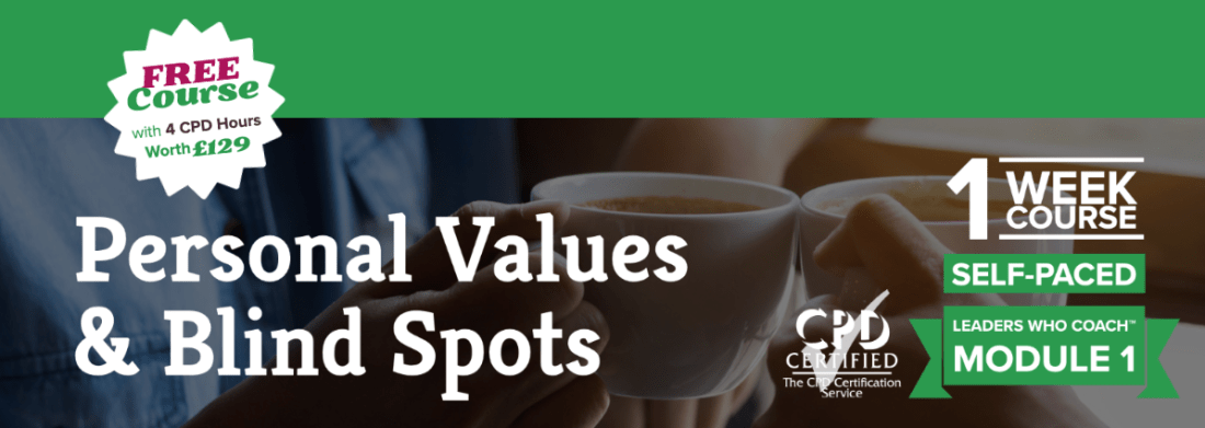 Foundation Module 1 —Personal Values & Blind Spots in Leaders Who Coach™ Series