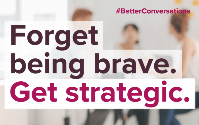 Forget being brave. Get Strategic. | Better Conversations