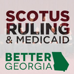 SCOTUS Ruling & Medicaid on the Better Georgia Podcast