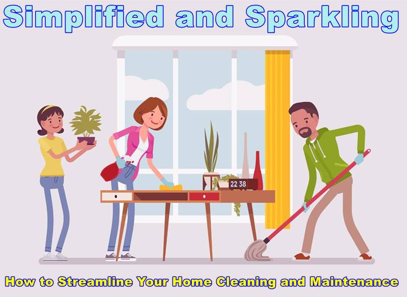 Simplified and Sparkling: How to Streamline Your Home Cleaning and Maintenance