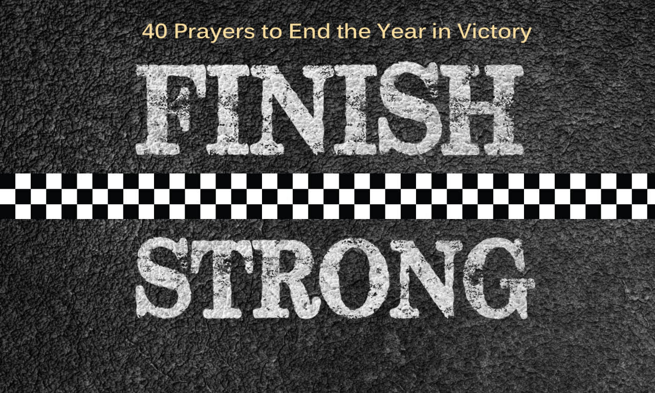 Finishing Strong: 40 Prayers to End the Year in Victory and ...