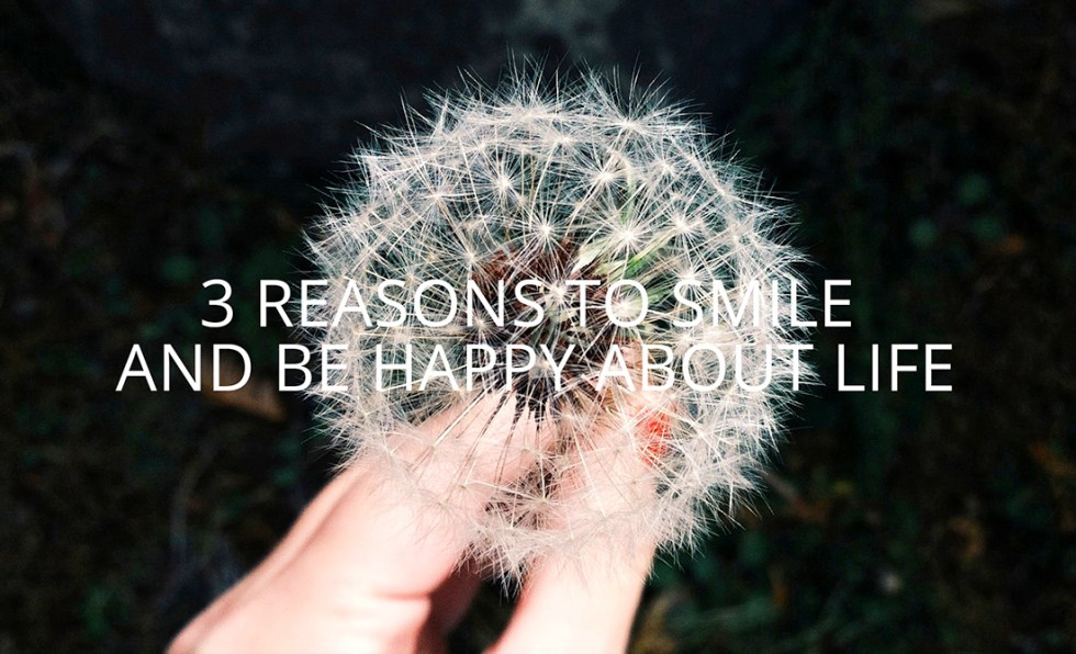 3 Reasons to Smile & Be Happy About Life