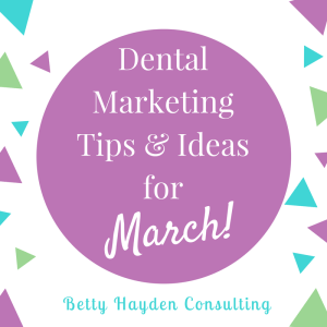 Dental Marketing Tips and Ideas for March Betty Hayden Consulting Dental Coach
