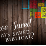 "Is ""Once Saved, Always Saved"" Biblical?"