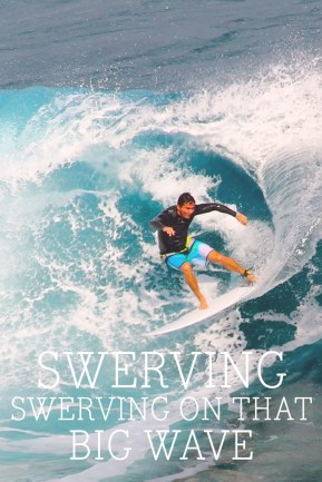 Swerving, swerving on that big wave