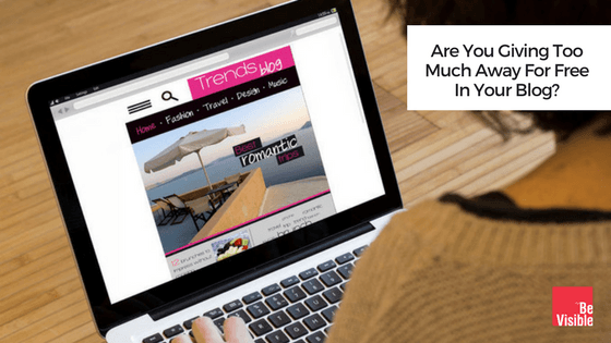 Are You Giving Too Much Away For Free In Your Blog Be Visible