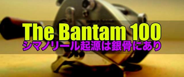 シマノリール起源は銀骨にあり:The Bantam 100 6