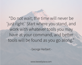 Do not wait; the time will never be 'just right.' Start where you stand, and work with whatever tools you may have at your command, and better tools will be found as you go along. - George Herbert