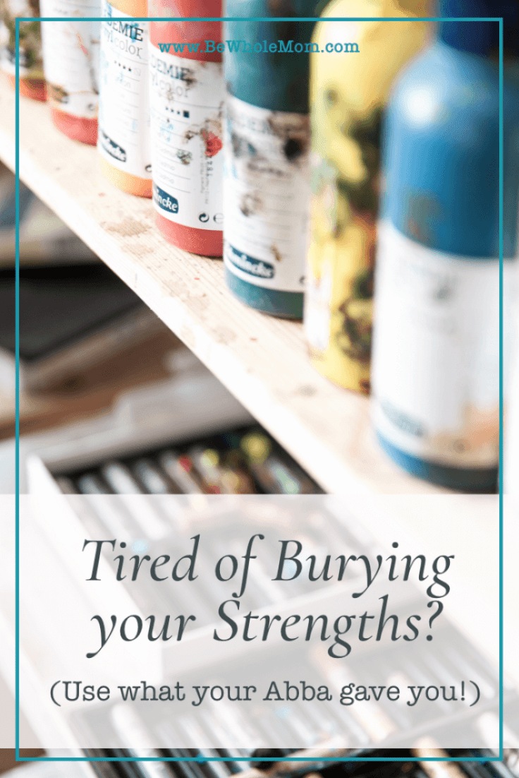 tired of burying your strengths...use what your Abba gave you