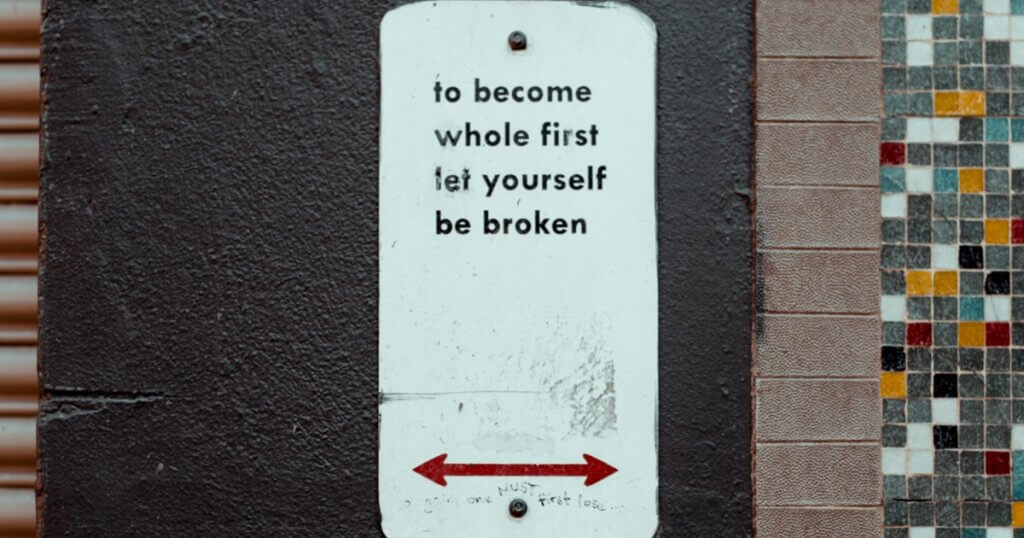 Sign saying to become whole first let yourself be broken