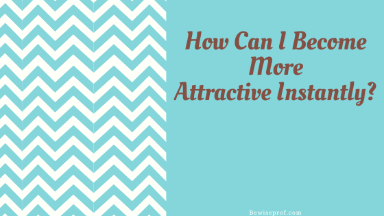 How Can I Become More Attractive Instantly?