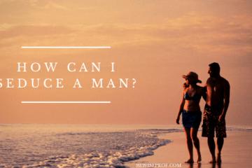 How Can I Seduce A Man?