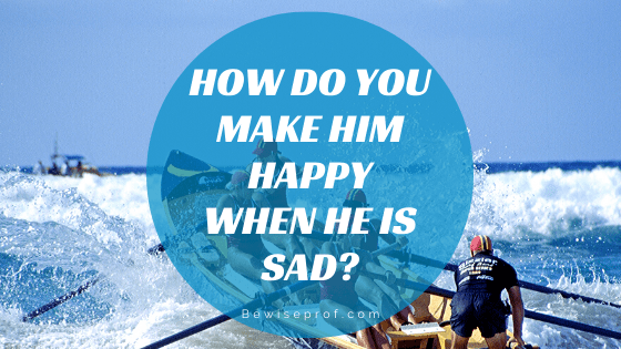 How Do You Make Him Happy When He Is Sad?