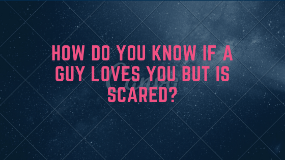 How do you know if a guy loves you but is scared?