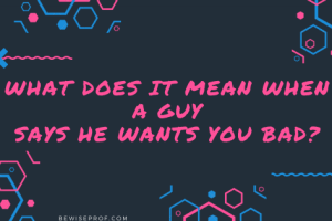 What Does It Mean When A Guy Says He Wants You Bad?