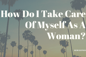 How Do I Take Care Of Myself As A Woman