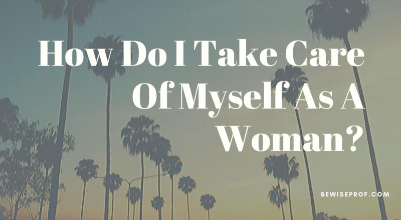 How Do I Take Care Of Myself As A Woman