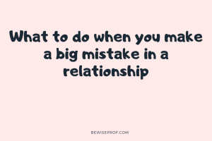 What to do when you make a big mistake in a relationship