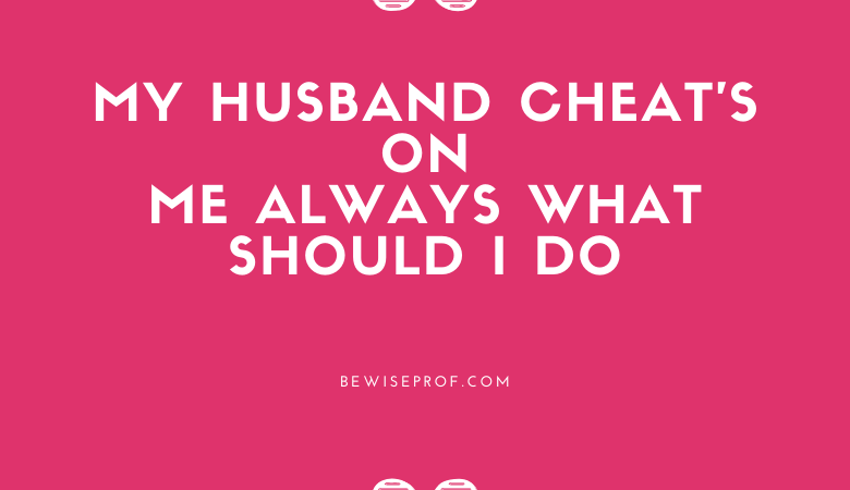 My Husband Cheat's On Me Always What Should I Do