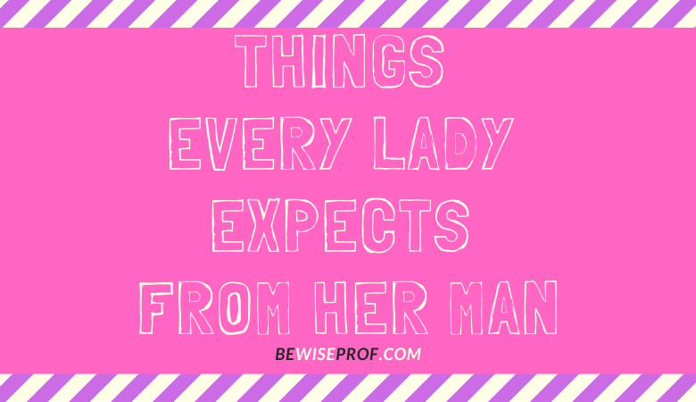 Things every lady expects from her man